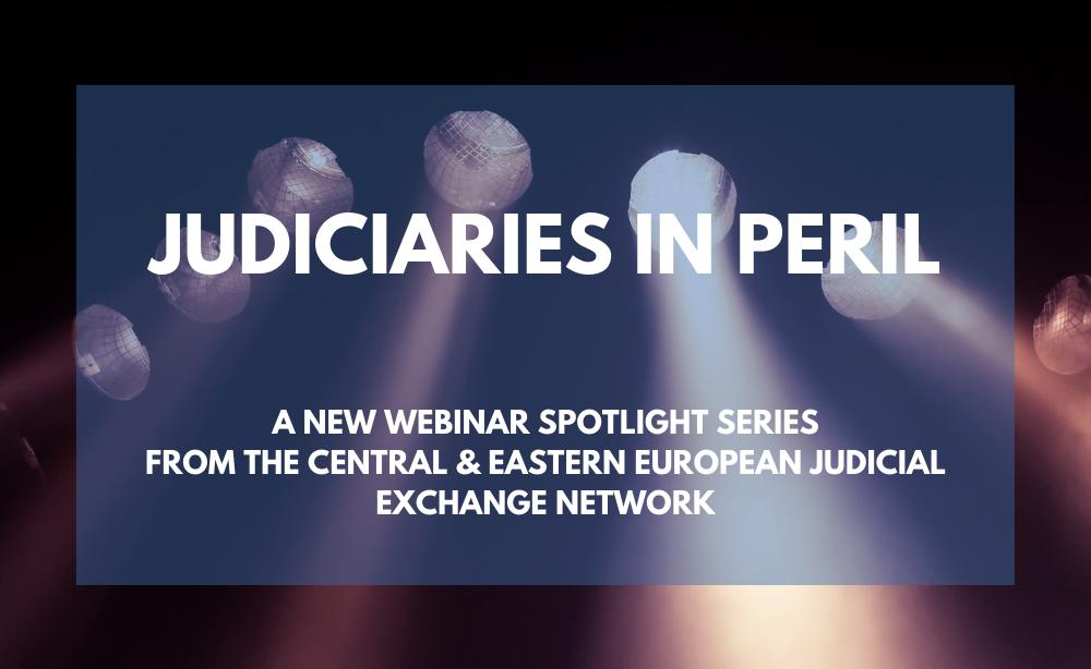 Spotlight Webinar Series: 'Judiciaries in Peril in Central & Eastern Europe'